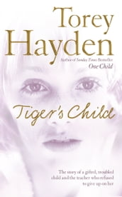 The Tiger s Child: The story of a gifted, troubled child and the teacher who refused to give up on her