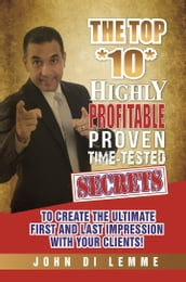 The Top *10* Highly Profitable, Proven, Time-Tested Secrets to Create the Ultimate First and Last Impression with Your Clients
