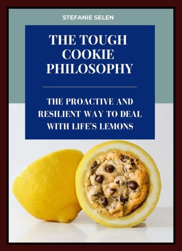 The Tough Cookie Philosophy: The Proactive and Resilient Way to Deal with Life's Lemons