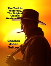 The Trail to Yesterday, The Original Classic Western Novel