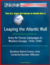 The U.S. Army Air Forces in World War II: Leaping the Atlantic Wall - Army Air Forces Campaigns in Western Europe, 1942-1945, Bombing Behind Enemy Lines, Combined Bomber Offensive