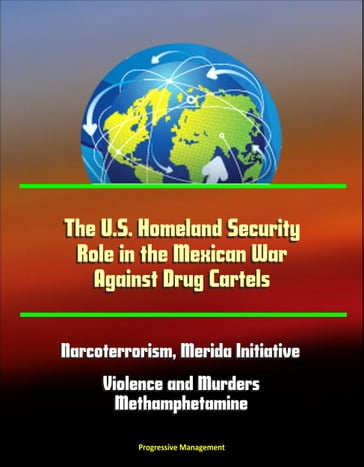 The U.S. Homeland Security Role in the Mexican War Against Drug Cartels: Narcoterrorism, Merida Initiative, Violence and Murders, Methamphetamine