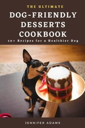 The Ultimate Dog-Friendly Desserts Cookbook; 30+ Recipes for a Healthier Dog