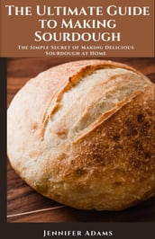 The Ultimate Guide to Making Sourdough; The Simple Secret of Making Delicious Sourdough at Home