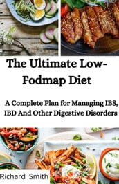 The Ultimate Low-Fodmap Diet; A Complete Plan For Managing IBS, IBD And Other Digestive Disorders