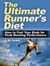 The Ultimate Runner s Diet: How to Fuel Your Body for Peak Running Performance