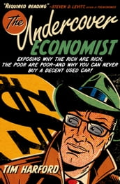 The Undercover Economist:Exposing Why the Rich Are Rich, the Poor Are Poor--and Why You Can Never Buy a Decent Used Car!