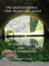 The Unintentional Time Travelers Guide To Other Worlds And Other Dimensions