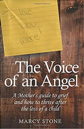The Voice of An Angel: A Mother s guide to grief and how to thrive after the loss of a child