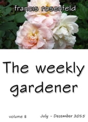 The Weekly Gardener: Book 8 - July to December 2015