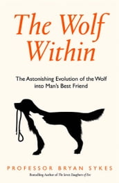 The Wolf Within: The Astonishing Evolution of the Wolf into Man s Best Friend