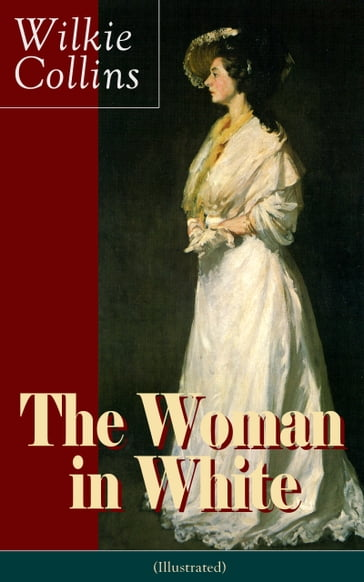 The Woman in White (Illustrated): A Mystery Suspense Novel from the prolific English writer, best known for The Moonstone, No Name, Armadale, The Law and The Lady, The Dead Secret, Man and Wife, Poor Miss Finch and The Black Robe