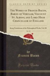 The Works of Francis Bacon, Baron of Verulam, Viscount St. Albans, and Lord High Chancellor of England, Vol. 10