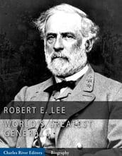 The Worlds Greatest Generals: The Life and Career of Robert E. Lee