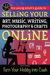 The Young Adult s Guide to Selling Your Art, Music, Writing, Photography, & Crafts Online Turn Your Hobby into Cash