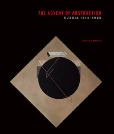 The advent of abstraction. Russia, 1914-1923. Ediz. illustrata - Andrei Nakov  