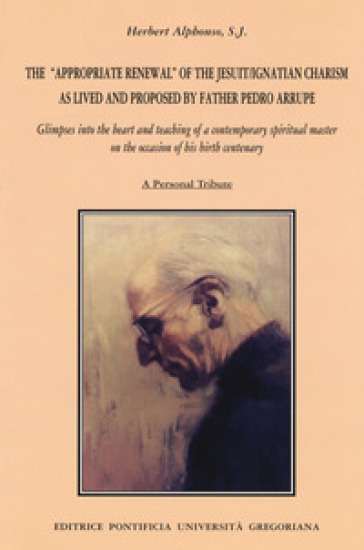 The appropriate renewal of the jesuit/ignatian charism as lived and proposed by father Pedro Arrupe - Herbert Alphonso |