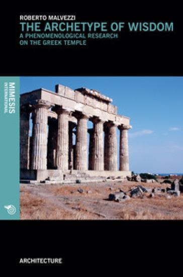 The archetype of wisdom. A phenomenological research on the Greek temple - Roberto Malvezzi |