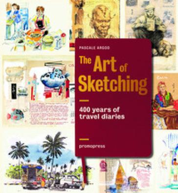 The art of sketching. 400 years of travel diaries. Ediz. illustrata - Pascale Argod |