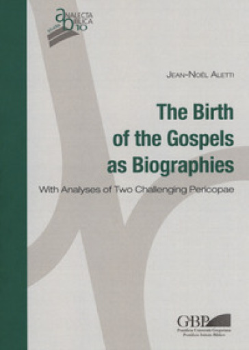 The birth of the gospels as biographies. With analyses of two challenging pericopae - Jean-Noel Aletti |