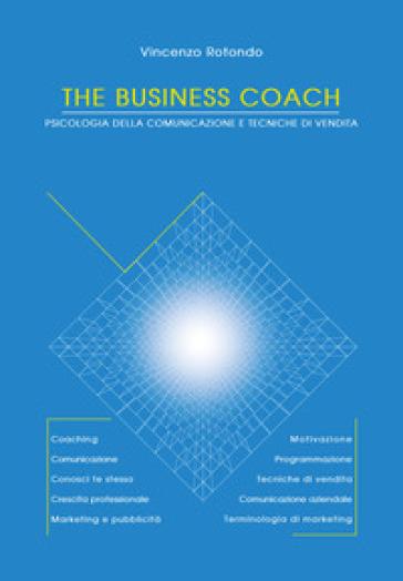 The business coach. Psicologia della comunicazione e tecniche di vendita - Vincenzo Rotondo |