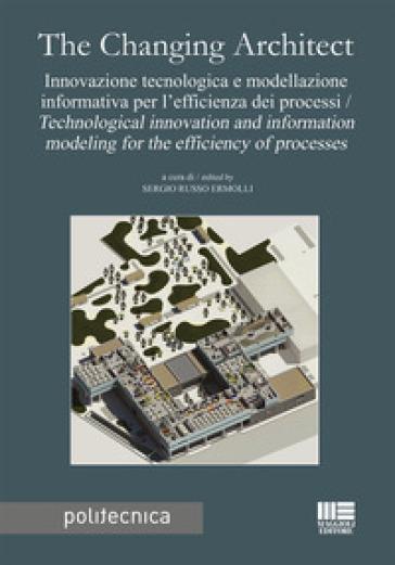 The changing architect. Innovazione tecnologica e modellazione informativa per l'efficienza dei processi-Technological innovation and information modeling for the efficiency of processes - S. Russo Ermolli |