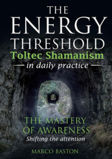 The energy threshold. Toltec shamanism in daily practice. 1: The mastery of awarness. Shifting the attention - Marco Baston |