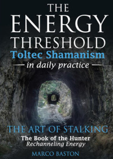 The energy threshold. Toltec shamanism in daily practice. 2: The mastery of intent. Evoking intent - Marco Baston   Thecosgala.com