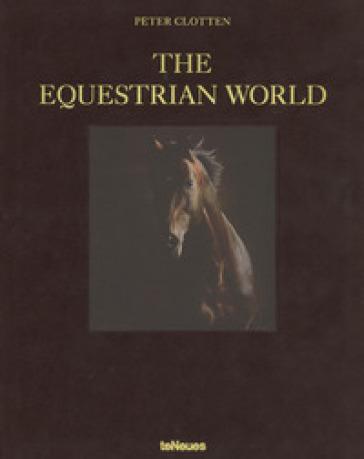The equestrian world. Ediz. tedesca, inglese e francese - Peter Clotten  