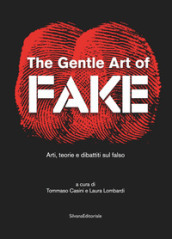 The gentle art of fake. Arti, teorie e dibattiti sul falso. Ediz. illustrata