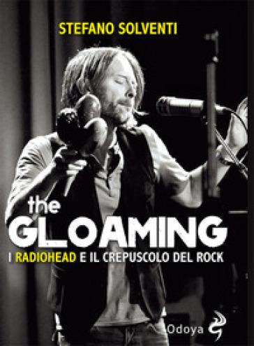The gloaming. I Radiohead e il crepuscolo del rock - Stefano Solventi  