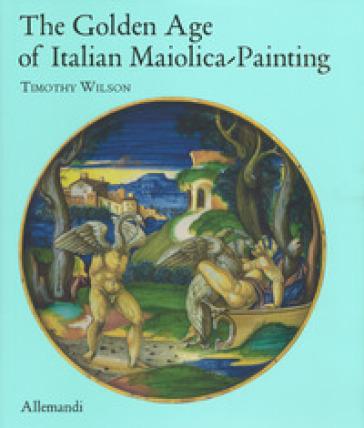The golden age of italian maiolica painting. Ediz. illustrata - T. WILSON |