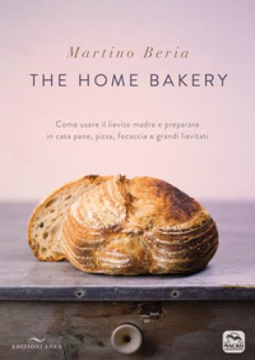 The home bakery. Come usare il lievito madre e preparare in casa pane, pizza, focaccia e grandi lievitati - Martino Beria |