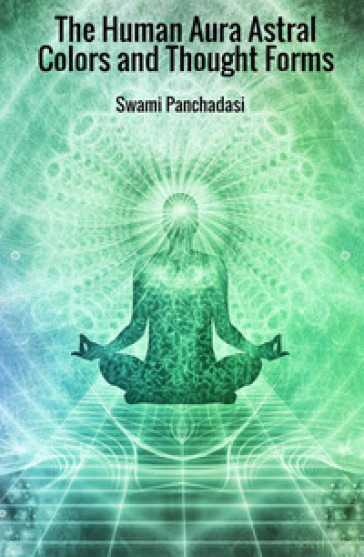 The human aura astral colors and thought forms - Swami Panchadasi |