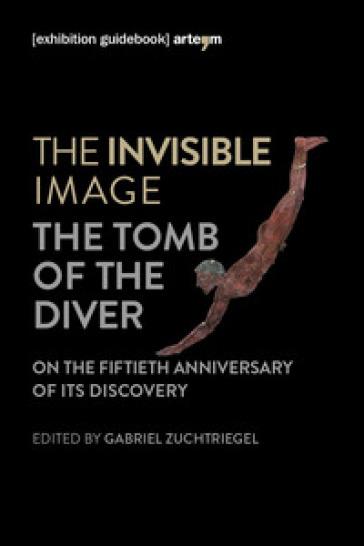 The invisible image. The tomb of the diver. Catalogo della mostra (Paestum, 3 giugno-7 ottobre 2018) - G. Zuchtriegel  