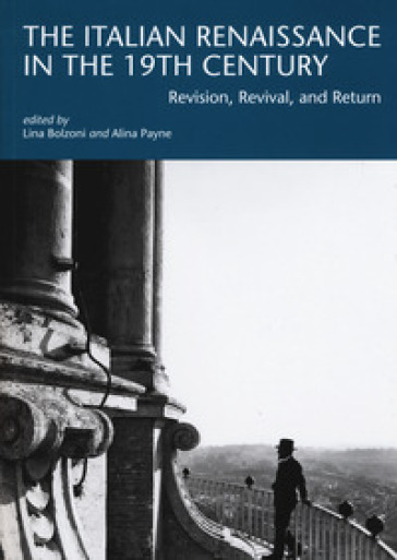 The italian renaissance in the 19th century. Revision, revival, and return - Lina Bolzoni |