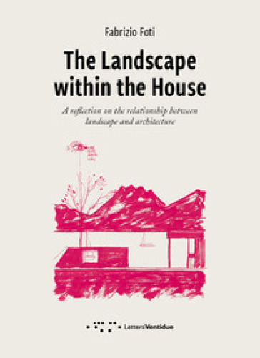 The landscape within the house. A reflection on the relationship between landscape and architecture - Fabrizio Foti  