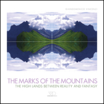 The marks of the mountains. The high lands between reality and fantasy - Giandomenico Vincenzi  