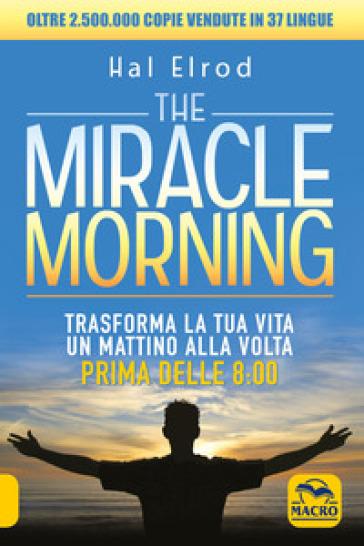 The miracle morning. Trasforma la tua vita un mattino alla volta prima delle 8:00 - Hal Elrod  