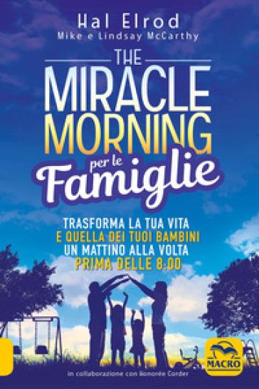 The miracle morning per le famiglie. Trasforma la tua vita e quella dei tuoi bambini un mattino alla volta, prima delle 8:00 - Hal Elrod | Thecosgala.com