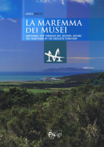 The museums of the Maremma. Emotional trip through art, history, nature. The traditions of the Grosseto territory - Andrea Semolici |