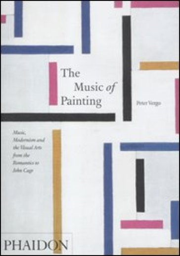 The music of painting. Music, modernism and the visual arts from the tromantics to John Cage