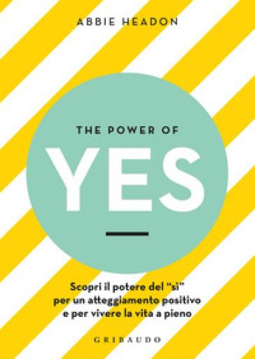 The power of yes. Scopri il potere del «sì» per un atteggiamento positivo e per vivere la vita a pieno