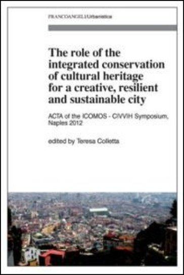 The role of the integrated conservation of cultural heritage for a creative, resilient and sustainable city. Acta of the ICOMOS-CIVVIH Symposium, Naples 2012