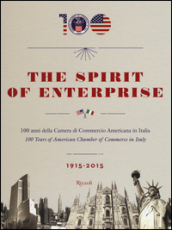 The spirit of enterprise. 100 anni della Camera di Commercio Americana in Italia (1915-2015). Ediz. italiana e inglese