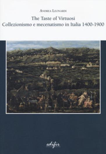 The taste of virtuosi. Collezionismo e mecenatismo in Italia 1400-1900 - Andrea Leonardi   Rochesterscifianimecon.com