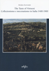The taste of virtuosi. Collezionismo e mecenatismo in Italia 1400-1900