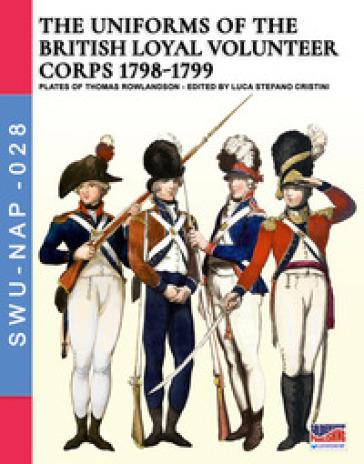 The uniforms of the British loyal volunteer corps 1798-1799 - Luca Stefano Cristini |