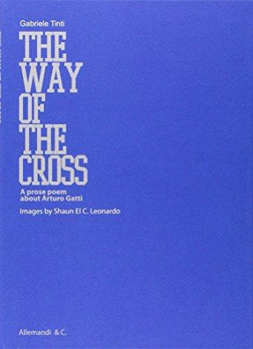 The way of the cross. A prose poem about Arturo Gatti. Ediz. italiana e inglese