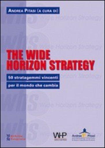 The wide horizon strategy. 50 stratagemmi vincenti per il mondo che cambia - A. Pitasi |
